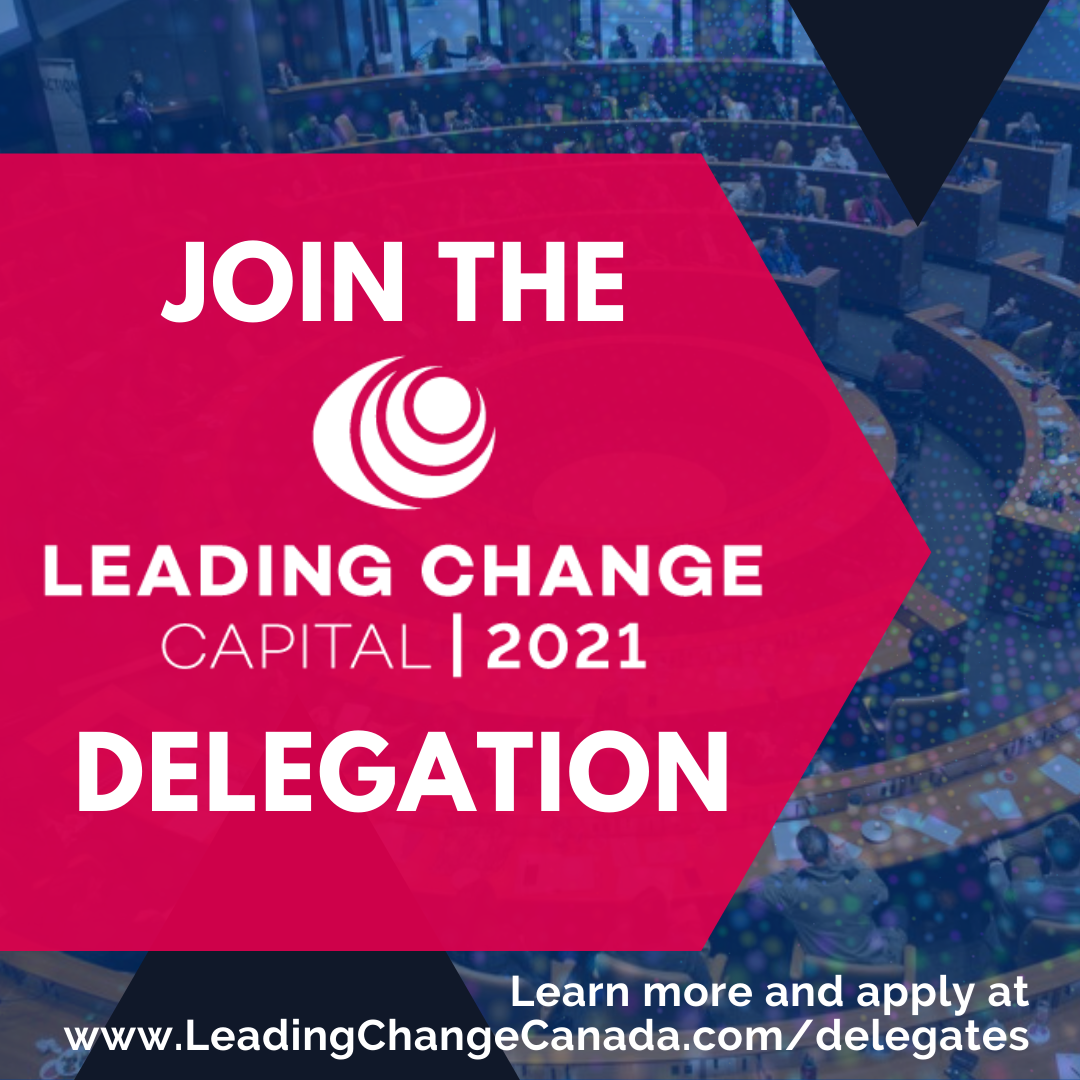 Join the Leading Change Capital 2021 delegation. To learn more and apply, visit www.leadingchangecanada.com/delegates